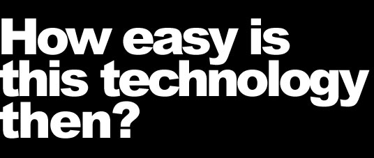 How easy is this technology to use? Really easy.